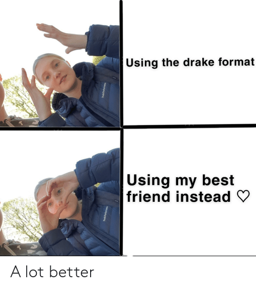 Best Friend, Drake, and Best: Using the drake format  Using my best  friend instead y A lot better