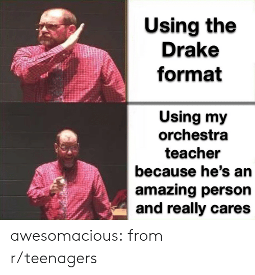 Drake, Teacher, and Tumblr: Using the  Drake  format  Using my  orchestra  teacher  because he's an  amazing person  and really cares awesomacious:  from r/teenagers