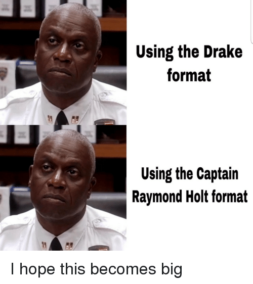 Drake, Hope, and Big: Using the Drake  format  Using the Captain  Raymond Holt format I hope this becomes big