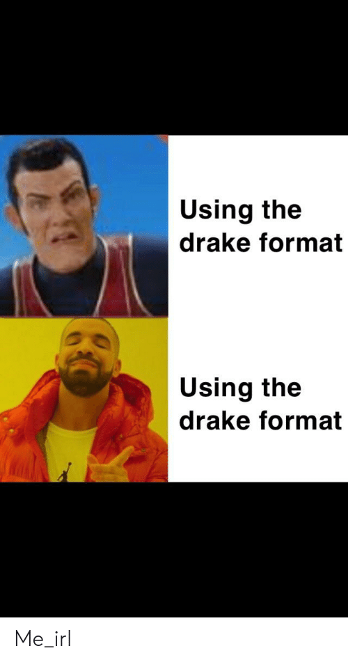 Drake, Irl, and Me IRL: Using the  drake format  Using the  drake format Me_irl