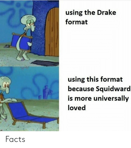 Drake, Facts, and Squidward: using the Drake  format  using this format  because Squidward  is more universally  loved Facts