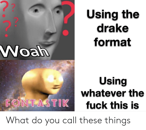 woah: ??  Using the  drake  format  Woah  Using  whatever the  FONTASTIK  fuck this is What do you call these things