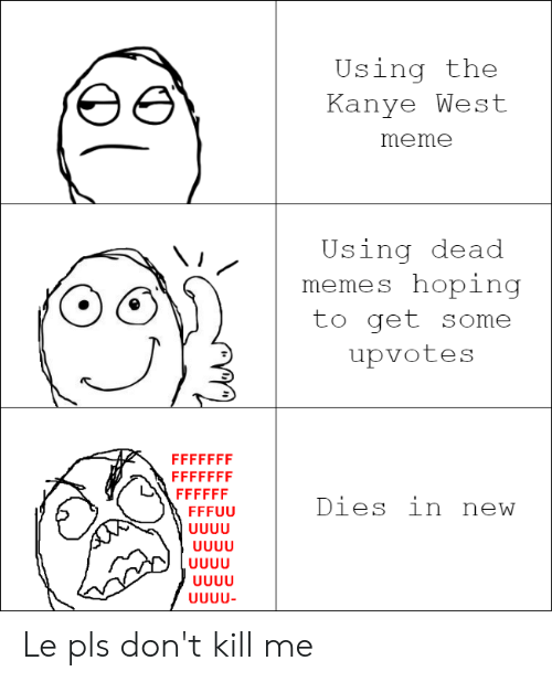 Kanye West Meme: Using the  Kanye West  meme  Using dead  memes hoping  to get some  upvotes  FFFFFFF  FFFFFFF  FFFFFF  Dies in new  FFFUU  UUUU  UUUU  UUUU  UUUU  UUUU- Le pls don't kill me