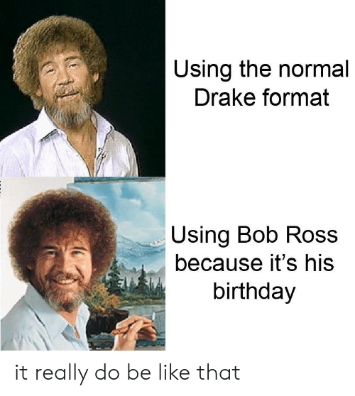 His Birthday: Using the normal  Drake format  Using Bob Ros  because it's his  birthday it really do be like that