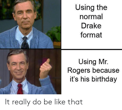 Be Like, Birthday, and Drake: Using the  normal  Drake  format  Using Mr.  Rogers because  it's his birthday It really do be like that