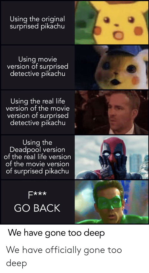 Life, Pikachu, and Deadpool: Using the original  surprised pikachu  Using movie  version of surprised  detective pikachu  Using the real life  version of the movie  version of surprised  detective pikachu  Using the  Deadpool version  of the real life version  of the movie version  of surprised pikachu  GO BACK  We have gone too deep We have officially gone too deep