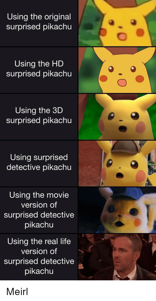 Life, Pikachu, and Movie: Using the original  surprised pikachu  Using the HD  surprised pikachu  Using the 3D  surprised pikachu  Using surprised  detective pikachu  Using the movie  version of  surprised detective  pikachu  Using the real life  version of  surprised detective  pikachu Meirl