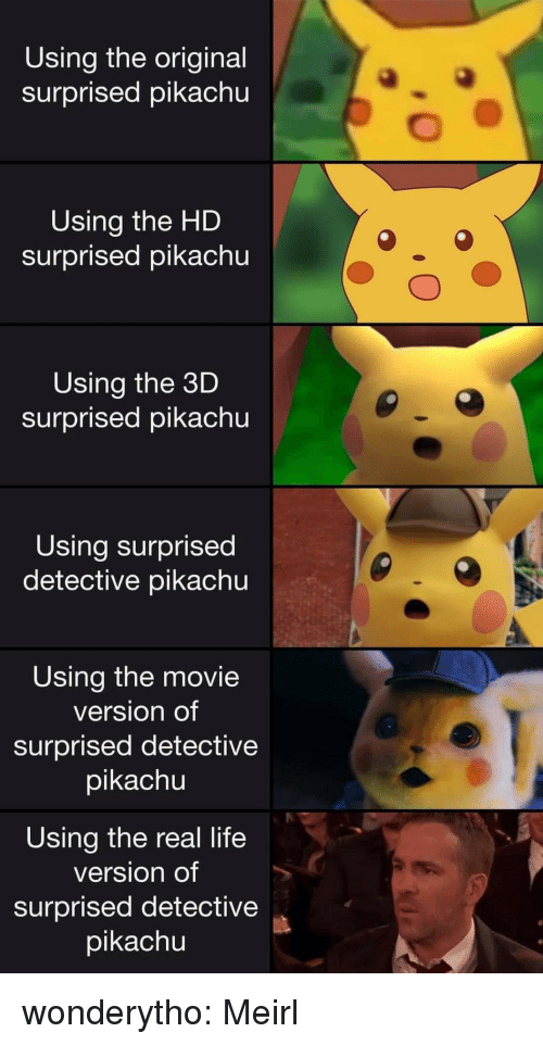 Life, Pikachu, and Tumblr: Using the original  surprised pikachu  Using the HD  surprised pikachu  Using the 3D  surprised pikachu  Using surprised  detective pikachu  Using the movie  version of  surprised detective  pikachu  Using the real life  version of  surprised detective  pikachu wonderytho:  Meirl