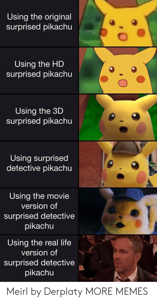 Surprised Pikachu: Using the original  surprised pikachu  Using the HD  surprised pikachu  Using the 3D  surprised pikachu  Using surprised  detective pikachu  Using the movie  version of  surprised detective  pikachu  Using the real life  version of  surprised detective  pikachu Meirl by Derplaty MORE MEMES