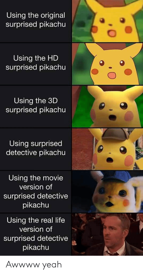 Surprised Pikachu: Using the original  surprised pikachu  Using the HD  surprised pikachu  Using the 3D  surprised pikachu  Using surprised  detective pikachu  Using the movie  version of  surprised detective  pikachu  Using the real life  version of  surprised detective  pikachu Awwww yeah