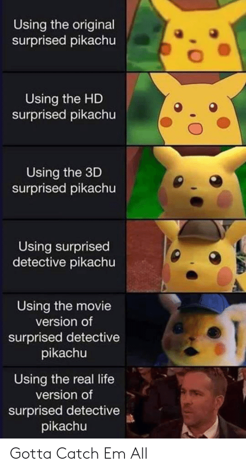 Surprised Pikachu: Using the original  surprised pikachu  Using the HD  surprised pikachu  Using the 3D  surprised pikachu  Using surprised  detective pikachu  Using the movie  version of  surprised detective  pikachu  Using the real life  version of  surprised detective  pikachu Gotta Catch Em All