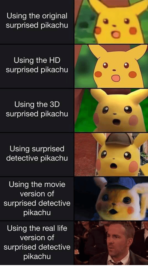 Life, Pikachu, and Movie: Using the original  surprised pikachu  Using the HD  surprised pikachu  Using the 3D  surprised pikachu  Using surprised  detective pikachu  Using the movie  version of  surprised detective  pikachu  Using the real life  version of  surprised detective  pikachu
