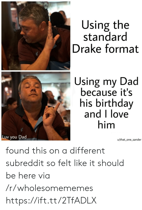 luv: Using the  standard  Drake format  Using my Dad  because it's  his birthday  and I love  him  Luv  Dad  you  u/that one_sander found this on a different subreddit so felt like it should be here via /r/wholesomememes https://ift.tt/2TfADLX