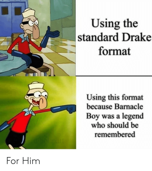 Drake, SpongeBob, and Boy: Using the  standard Drake  format  Using this format  because Barnacle  Boy was a legend  who should be  remembered For Him