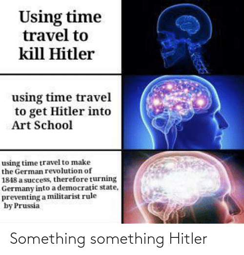Something Something: Using time  travel to  kill Hitler  using time travel  to get Hitler into  Art School  using time travel to make  the German revolution of  1848 a success, therefore turning  Germany into a democratic state,  preventing a militarist rule  by Prussia Something something Hitler