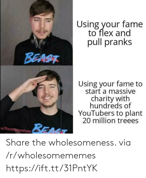 Flexing, Beast, and Start A: Using your fame  to flex and  pull pranks  BEAST  Using your fame to  start a massive  charity with  hundreds of  YouTubers to plant  20 million treees  BEAT  u/Razorscorehyer Share the wholesomeness. via /r/wholesomememes https://ift.tt/31PntYK