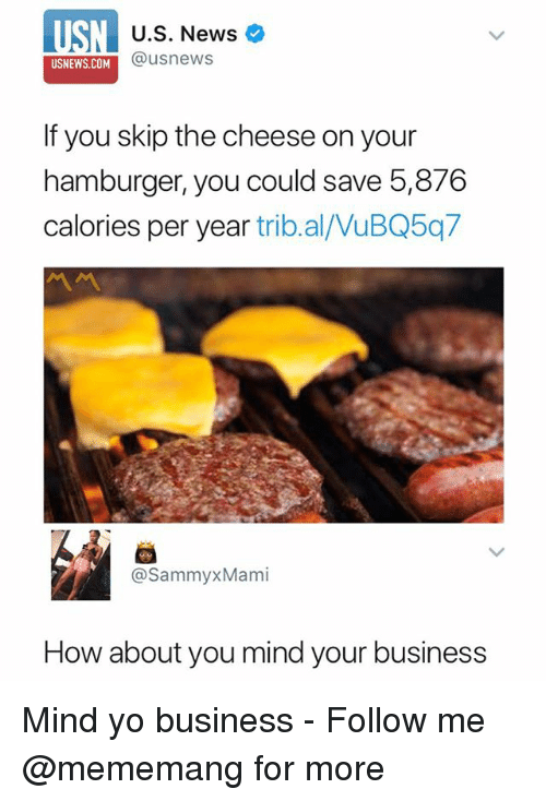 News, Yo, and Business: USN  U.S. News  @usnews  USNEWS.COM  If you skip the cheese on your  hamburger, you could save 5,876  calories per year trib.al/VuBQ5q7  @SammyxMami  How about you mind your business Mind yo business - Follow me @mememang for more