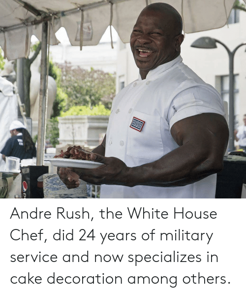 the white house: USOE Andre Rush, the White House Chef, did 24 years of military service and now specializes in cake decoration among others.