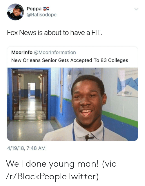 ust: uST  Poppa  @Rafisodope  Fox News is about to have a FIT  MoorInfo @Moorlnformation  New Orleans Senior Gets Accepted To 83 Colleges  4/19/18, 7:48 AM Well done young man! (via /r/BlackPeopleTwitter)