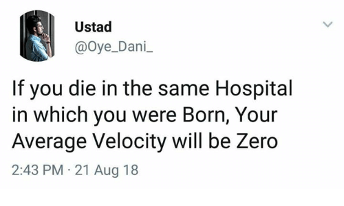 Memes, Zero, and Hospital: Ustad  @oye_Dani  If you die in the same Hospital  in which you were Born, Your  Average Velocity will be Zero  2:43 PM 21 Aug 18