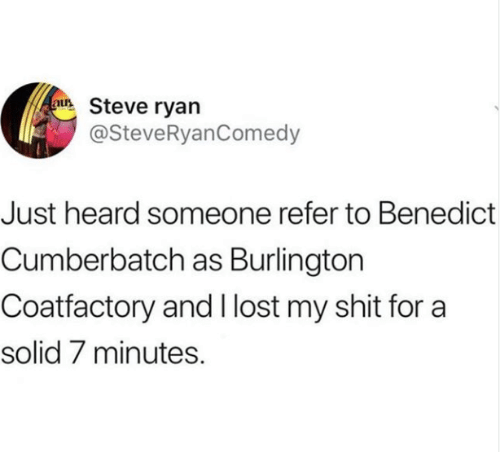 Shit, Lost, and Benedict Cumberbatch: uSteve ryan  @SteveRyanComedy  Just heard someone refer to Benedict  Cumberbatch as Burlington  Coatfactory and I lost my shit for a  solid 7 minutes.