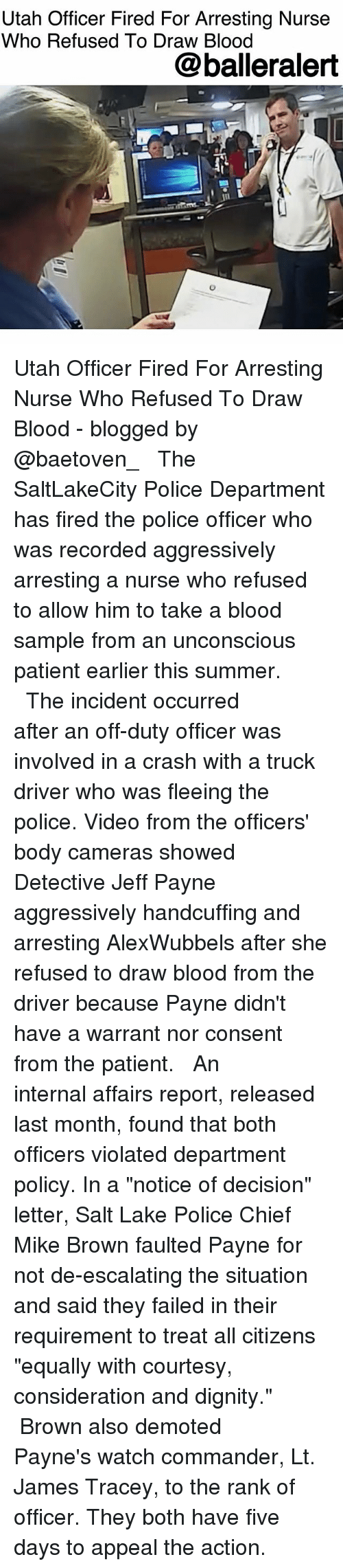 "Memes, Mike Brown, and Police: Utah Officer Fired For Arresting Nurse  Who Refused To Draw Blood  @balleralert  1 Utah Officer Fired For Arresting Nurse Who Refused To Draw Blood - blogged by @baetoven_ ⠀⠀⠀⠀⠀⠀⠀ ⠀⠀⠀⠀⠀⠀⠀ The SaltLakeCity Police Department has fired the police officer who was recorded aggressively arresting a nurse who refused to allow him to take a blood sample from an unconscious patient earlier this summer. ⠀⠀⠀⠀⠀⠀⠀ ⠀⠀⠀⠀⠀⠀⠀ The incident occurred after an off-duty officer was involved in a crash with a truck driver who was fleeing the police. Video from the officers' body cameras showed Detective Jeff Payne aggressively handcuffing and arresting AlexWubbels after she refused to draw blood from the driver because Payne didn't have a warrant nor consent from the patient. ⠀⠀⠀⠀⠀⠀⠀ ⠀⠀⠀⠀⠀⠀⠀ An internal affairs report, released last month, found that both officers violated department policy. In a ""notice of decision"" letter, Salt Lake Police Chief Mike Brown faulted Payne for not de-escalating the situation and said they failed in their requirement to treat all citizens ""equally with courtesy, consideration and dignity."" ⠀⠀⠀⠀⠀⠀⠀ ⠀⠀⠀⠀⠀⠀⠀ Brown also demoted Payne's watch commander, Lt. James Tracey, to the rank of officer. They both have five days to appeal the action."