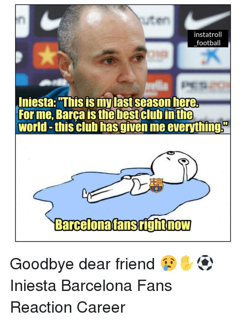"""Barcelona, Club, and Football: uten  instatroll  football  Iniesta: """"This is mylast season here.  For me, Barca is thebestclub inthe  world -this club hasgiven me everythings  C B  Barcelonafansrighinow  NOW Goodbye dear friend 😢✋⚽️ Iniesta Barcelona Fans Reaction Career"""