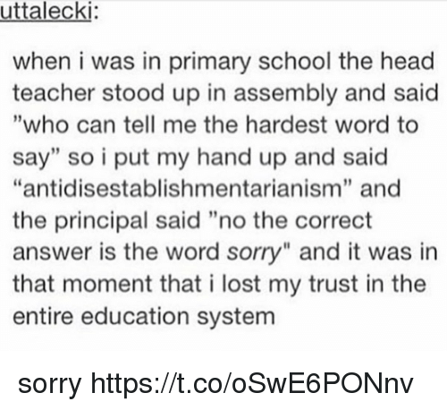 """I Putted: uttalecki  when i was in primary school the head  teacher stood up in assembly and said  """"who can tell me the hardest word to  say"""" so i put my hand up and said  """"antidisestablishmentarianism"""" and  the principal said """"no the correct  answer is the word sorry"""" and it was in  that moment that i lost my trust in the  entire education system  9 sorry https://t.co/oSwE6PONnv"""