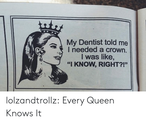 "Tumblr, Queen, and Blog: uty  My Dentist told me  I needed a crown.  I was like,  ""I KNOW, RIGHT?!"" lolzandtrollz:  Every Queen Knows It"