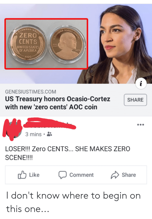America, Zero, and United: UUSFURDE  ZERO  CENTS  ARHO CORTE  ALEXANDRIA  CENTS  UNITED STATES  OF AMERICA  2015  A-OC  GENESIUSTIMES.cOM  US Treasury honors Ocasio-Cortez  with new 'zero cents' AOC coin  SHARE  3 mins  LOSER!!! Zero CENTS... SHE MAKES ZERO  SCENE!!!!  Like  Comment  Share I don't know where to begin on this one...