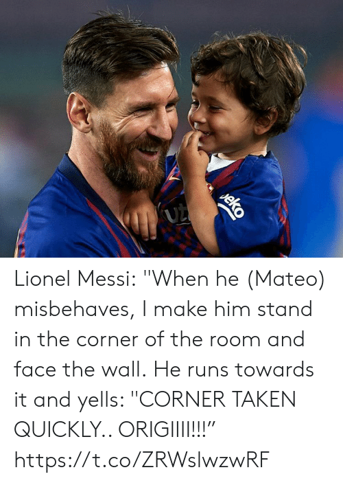 "Messi: (UZ  eko Lionel Messi:  ""When he (Mateo) misbehaves, I make him stand in the corner of the room and face the wall.  He runs towards it and yells: ""CORNER TAKEN QUICKLY.. ORIGIIII!!!"" https://t.co/ZRWslwzwRF"