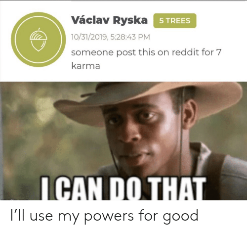 powers: Václav Ryska 5TREES  10/31/2019, 5:28:43 PM  someone post this on reddit for 7  karma  ICAN DO THAT I'll use my powers for good
