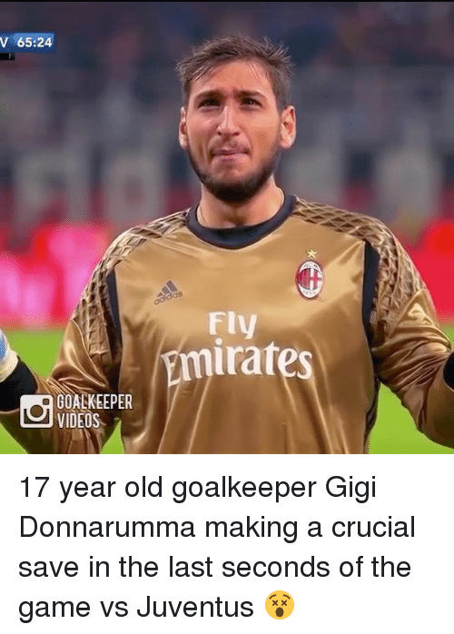 Irate: V 65:24  MQ GOALKEEPER  VIDEOS  Fly  irates 17 year old goalkeeper Gigi Donnarumma making a crucial save in the last seconds of the game vs Juventus 😵