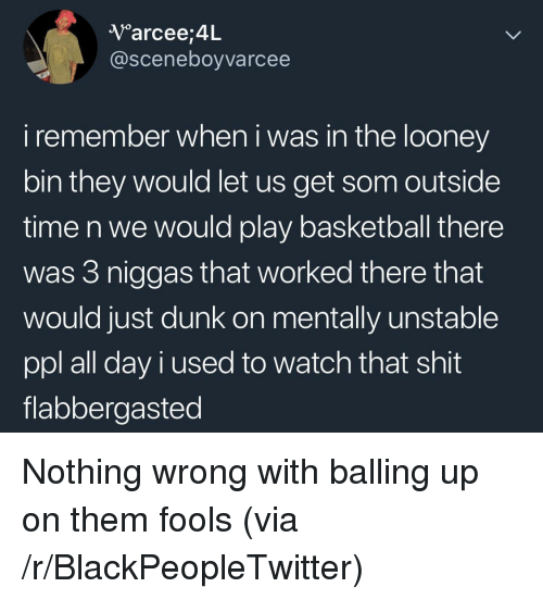 balling: V arcee,4L  @sceneboyvarcee  i remember when i was in the looney  bin they would let us get som outside  time n we would play basketball there  was 3 niggas that worked there that  would just dunk on mentally unstable  ppl all day i used to watch that shit  flabbergasted <p>Nothing wrong with balling up on them fools (via /r/BlackPeopleTwitter)</p>