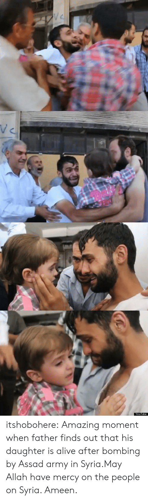 Syria: V C   YouTube itshobohere:  Amazing moment when father finds out that his daughter is alive after bombing by Assad army in Syria.May Allah have mercy on the people on Syria. Ameen.
