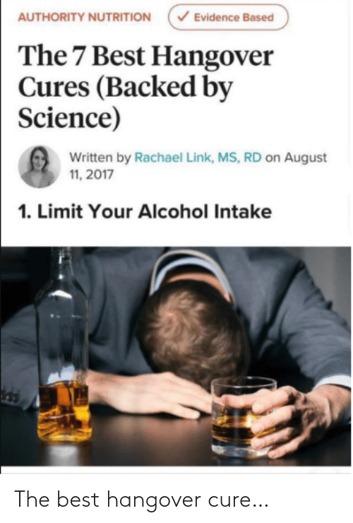 Alcohol: V Evidence Based  AUTHORITY NUTRITION  The 7 Best Hangover  Cures (Backed by  Science)  Written by Rachael Link, MS, RD on August  11, 2017  1. Limit Your Alcohol Intake The best hangover cure…