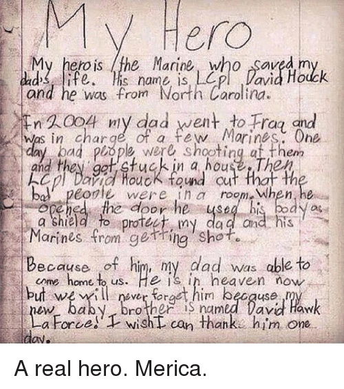cme: V Hero  My hero is the Marine, who Saved m  and he was from North Carolina.  n 20o ny dad went to Frag and  was in charge of a few Morines. One  ad plope were shooting af them  and they ga stuck in a house The  cl Daid Houck tond cut that th  bo. peorle wer ein a room-when,he  you  a Shield to protee my da a and his  Marines from getring shot  Because of him, my dad was able to  cme home to us. He is in heaven now  but weilfract him because  Drother S named lavd Haw  a Force!  wisht can thanke him one A real hero. Merica.