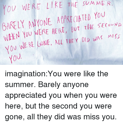 Tumblr, Summer, and Blog: V WEKE LIE THE SMME R  6RE LY AVYONE AKKECATED You  WEEN YOU MERE HERE, BUT THE sECouv  Yov imagination:You were like the summer. Barely anyone appreciated you when you were here, but the second you were gone, all they did was miss you.