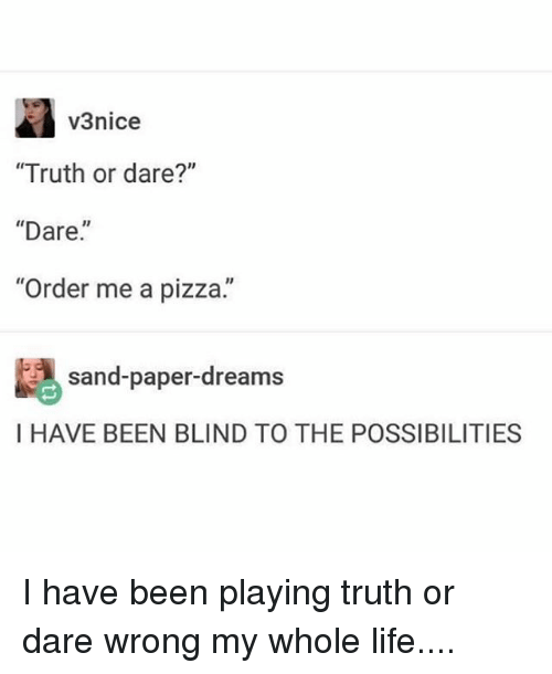 """Blindes: v3nice  """"Truth or dare?""""  """"Dare.  """"Order me a pizza.""""  sand-paper-dreams  I HAVE BEEN BLIND TO THE POSSIBILITIES I have been playing truth or dare wrong my whole life...."""
