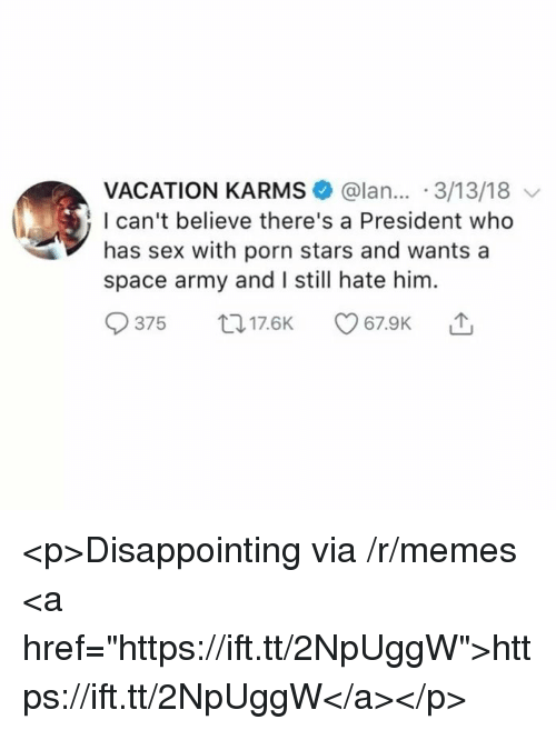 """Porn Stars: VACATION KARMS @lan... 3/13/18  I can't believe there's a President who  has sex with porn stars and wants a  space army and I still hate him.  375 017.6K <p>Disappointing via /r/memes <a href=""""https://ift.tt/2NpUggW"""">https://ift.tt/2NpUggW</a></p>"""