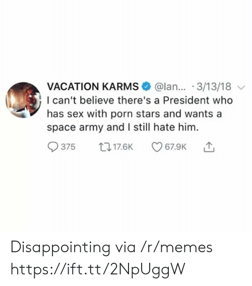 Porn Stars: VACATION KARMS @lan... 3/13/18  I can't believe there's a President who  has sex with porn stars and wants a  space army and I still hate him.  375 017.6K Disappointing via /r/memes https://ift.tt/2NpUggW