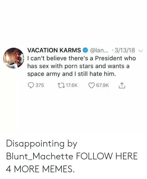 Dank, Memes, and Sex: VACATION KARMS @lan... 3/13/18  I can't believe there's a President who  has sex with porn stars and wants a  space army and I still hate him.  375 017.6K Disappointing by Blunt_Machette FOLLOW HERE 4 MORE MEMES.