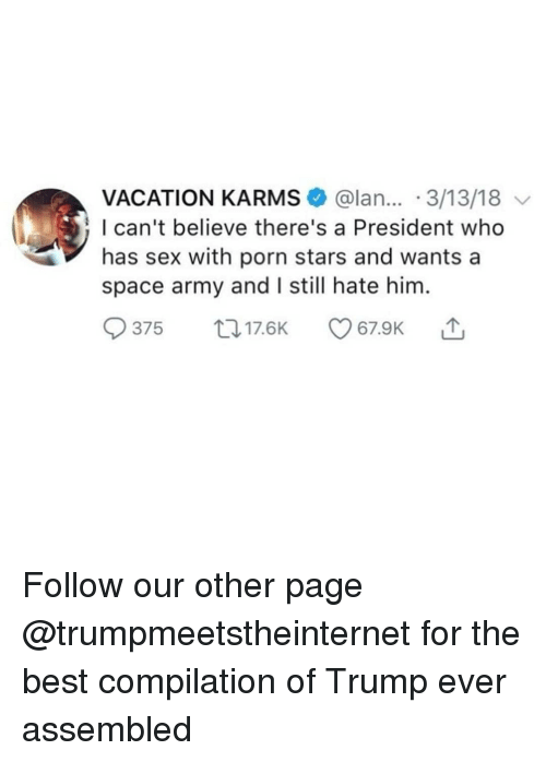 Porn Stars: VACATION KARMS @lan... 3/13/18  l can't believe there's a President who  has sex with porn stars and wants a  space army and I still hate him  375 t17.6K 7.9K Follow our other page @trumpmeetstheinternet for the best compilation of Trump ever assembled