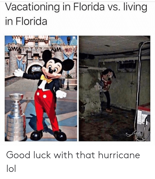 Dank Memes: Vacationing in Florida vs. living  in Florida Good luck with that hurricane lol