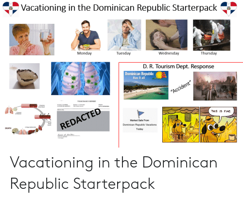 """Starter Packs, Death, and Today: Vacationing in the Dominican Republic Starterpack  Monday  Tuesday  Wednesday  Thursday  D. R. Tourism Dept. Response  Dominican Republic  Has it all  """"Accident""""  ΤΟΧICOL0CY REPOΚΙ  THIS IS FING.  Marked Safe From  REDACTED  DEATH  Dominican Republic Vacations  Today Vacationing in the Dominican Republic Starterpack"""