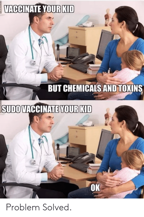 Chemicals: VACCINATE YOUR KID  BUT CHEMICALS AND TOKINS  SUDO VACCINATE YOUR KID  OK Problem Solved.