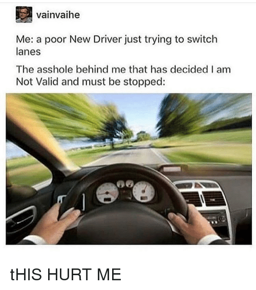 Memes, Asshole, and 🤖: vainvaihe  Me: a poor New Driver just trying to switch  lanes  The asshole behind me that has decided I am  Not Valid and must be stopped: tHIS HURT ME
