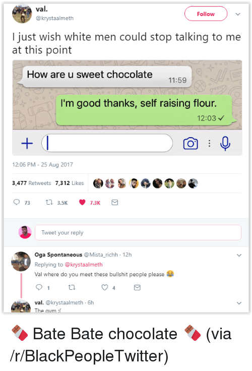 bate: val.  Follow  @krystaalmeth  I just wish white men could stop talking to me  at this point  How are u sweet chocolate  11:59  I'm good thanks, self raising flour.  12:03  12:06 PM -25 Aug 2017  & S.の  3,477 Retweets 7,312 Likes  Tweet your reply  Oga Spontaneous @Mista_richh 12h  Replying to @krystaalmeth  Val where do you meet these bullshit people please  4  val. @krystaalmeth 6h  The <p>🍫 Bate Bate chocolate 🍫 (via /r/BlackPeopleTwitter)</p>