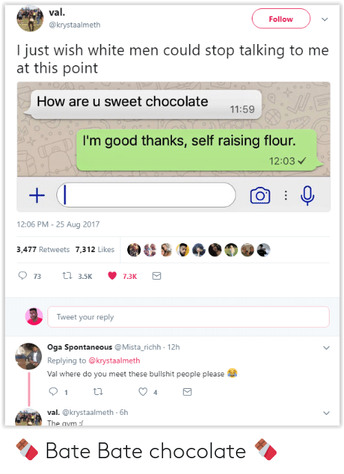 bate: val.  Follow  @krystaalmeth  I just wish white men could stop talking to me  at this point  How are u sweet chocolate  11:59  I'm good thanks, self raising flour.  12:03  12:06 PM -25 Aug 2017  & S.の  3,477 Retweets 7,312 Likes  Tweet your reply  Oga Spontaneous @Mista_richh 12h  Replying to @krystaalmeth  Val where do you meet these bullshit people please  4  val. @krystaalmeth 6h  The 🍫 Bate Bate chocolate 🍫