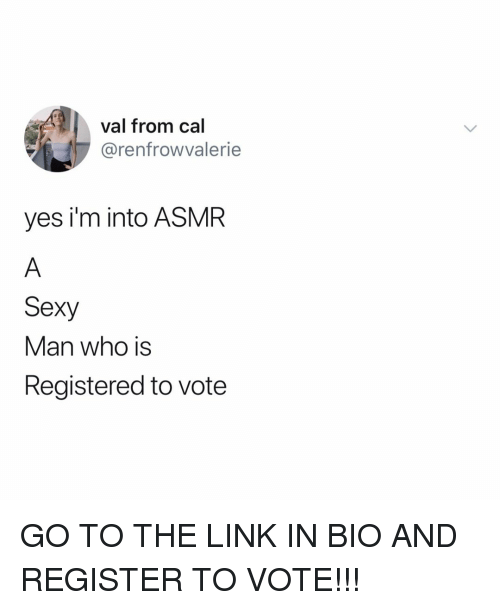 Sexy, Link, and Relatable: val from cal  @renfrowvalerie  yes i'm into ASMR  Sexy  Man who is  Registered to vote GO TO THE LINK IN BIO AND REGISTER TO VOTE!!!